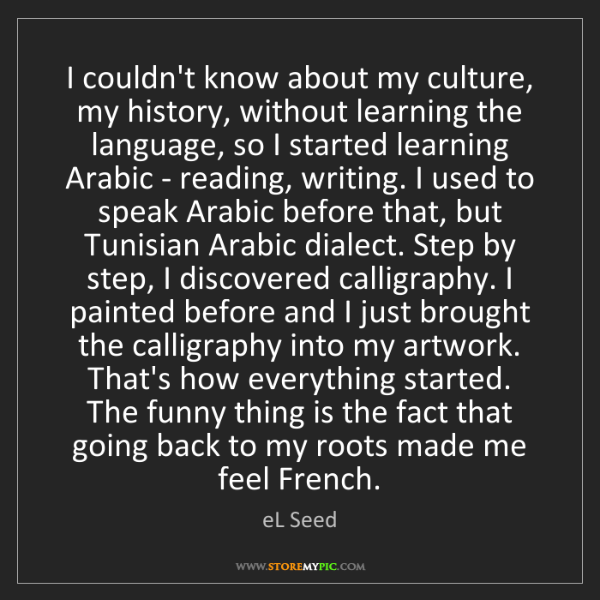 eL Seed: I couldn't know about my culture, my history, without...