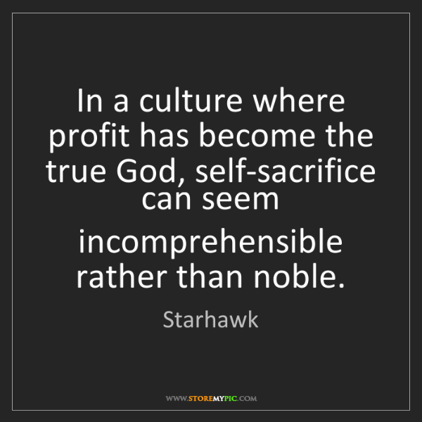 Starhawk: In a culture where profit has become the true God, self-sacrifice...