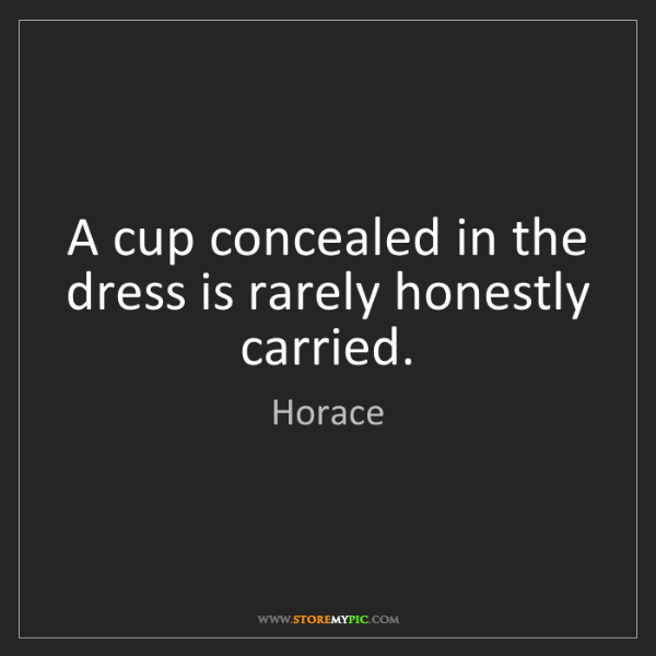 Horace: A cup concealed in the dress is rarely honestly carried.
