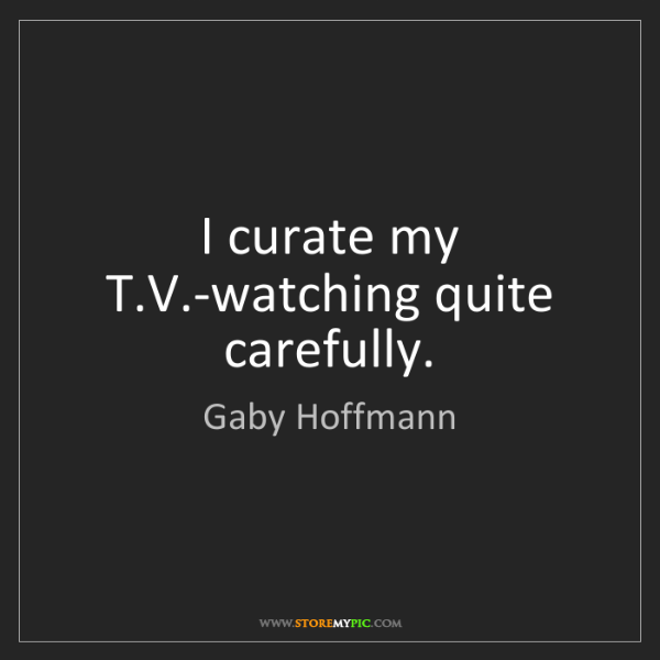 Gaby Hoffmann: I curate my T.V.-watching quite carefully.