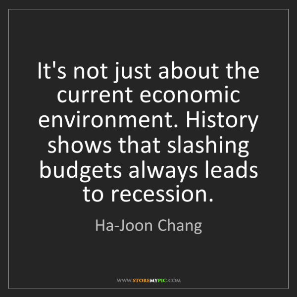 Ha-Joon Chang: It's not just about the current economic environment....