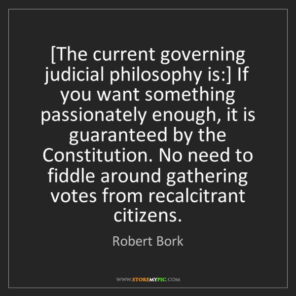 Robert Bork: [The current governing judicial philosophy is:] If you...