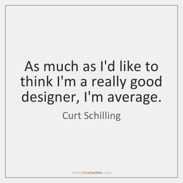 As much as I'd like to think I'm a really good designer, ...