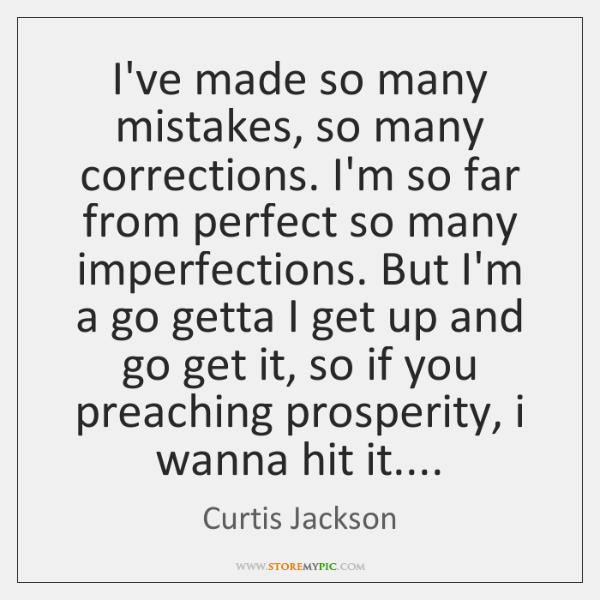 I've made so many mistakes, so many corrections. I'm so far from ...