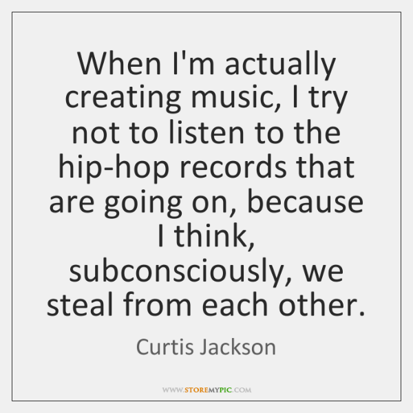 When I'm actually creating music, I try not to listen to the ...