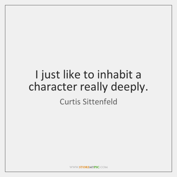 I just like to inhabit a character really deeply.