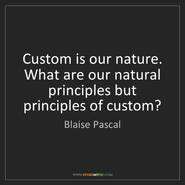 Blaise Pascal: Custom is our nature. What are our natural principles...