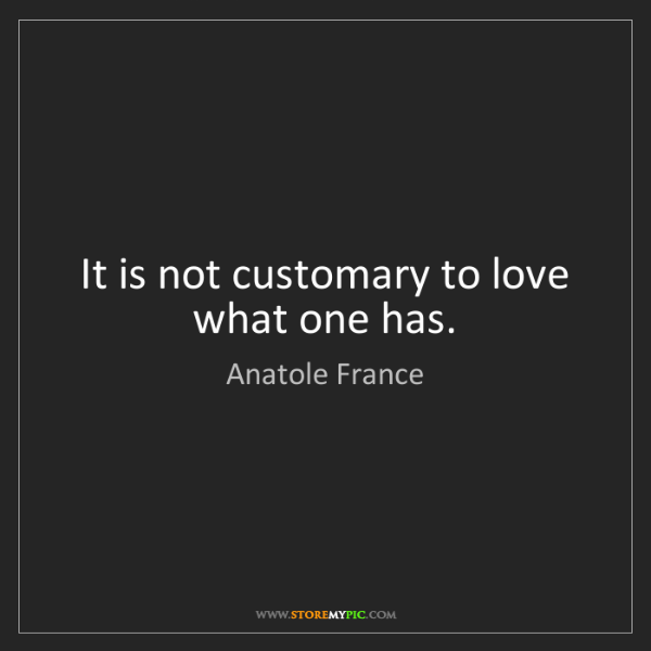 Anatole France: It is not customary to love what one has.