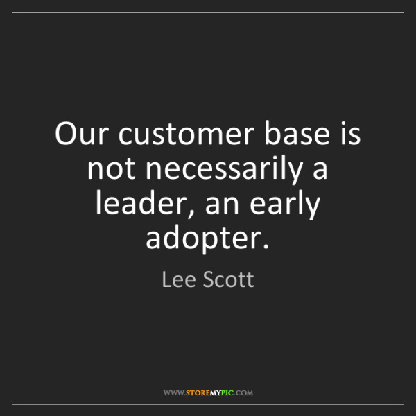 Lee Scott: Our customer base is not necessarily a leader, an early...