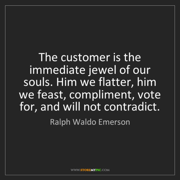 Ralph Waldo Emerson: The customer is the immediate jewel of our souls. Him...