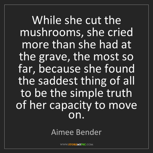 Aimee Bender: While she cut the mushrooms, she cried more than she...