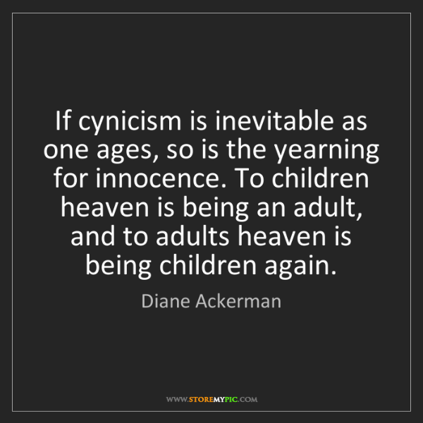 Diane Ackerman: If cynicism is inevitable as one ages, so is the yearning...