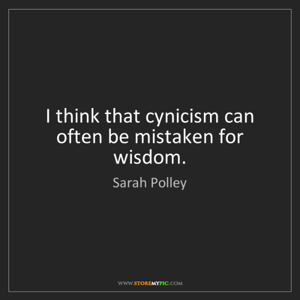 Sarah Polley: I think that cynicism can often be mistaken for wisdom.