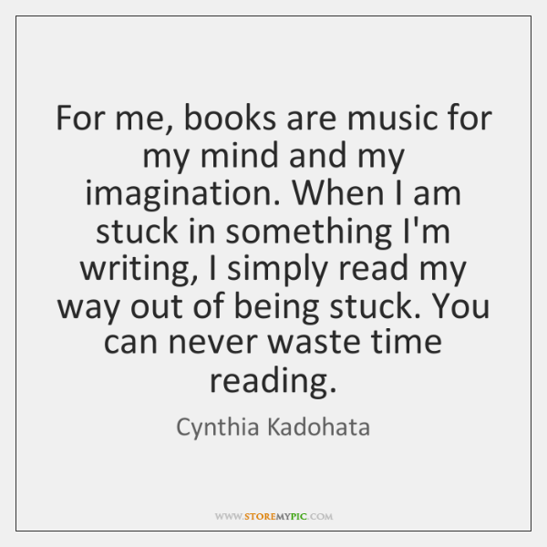 For me, books are music for my mind and my imagination. When ...