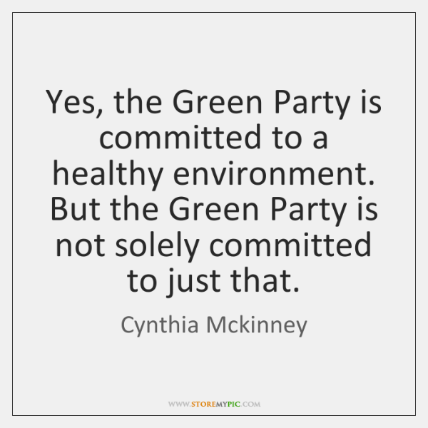 Yes, the Green Party is committed to a healthy environment. But the ...
