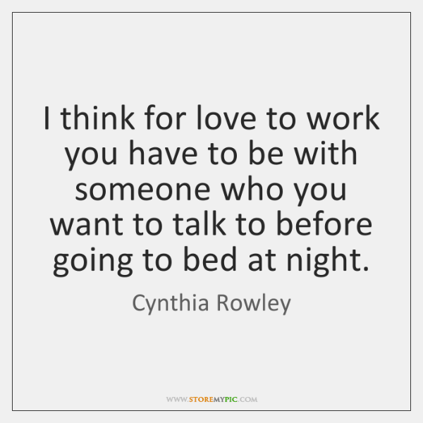 I think for love to work you have to be with someone ...