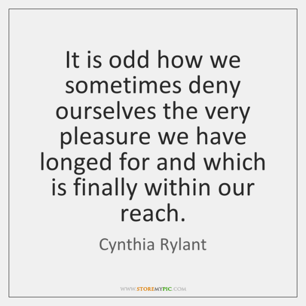It is odd how we sometimes deny ourselves the very pleasure we ...