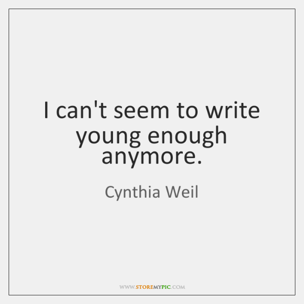 I can't seem to write young enough anymore.