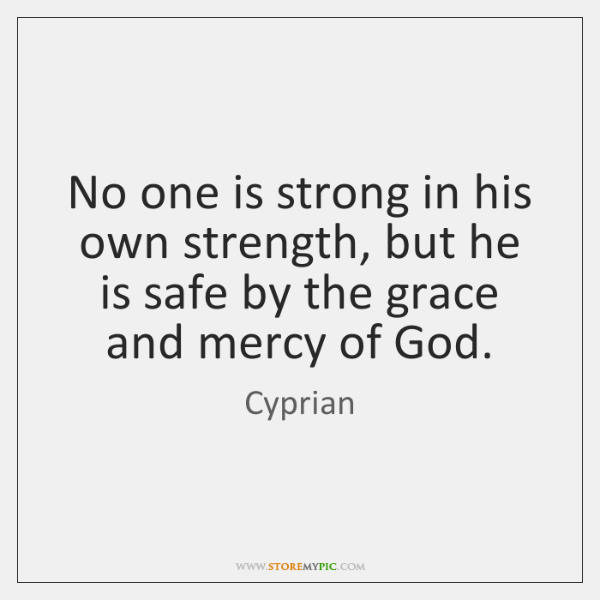 No one is strong in his own strength, but he is safe ...
