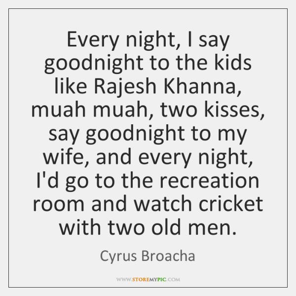 Every night, I say goodnight to the kids like Rajesh Khanna, muah ...