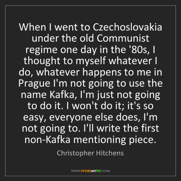 Christopher Hitchens: When I went to Czechoslovakia under the old Communist...