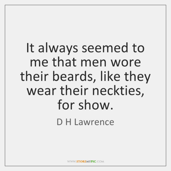 It always seemed to me that men wore their beards, like they ...