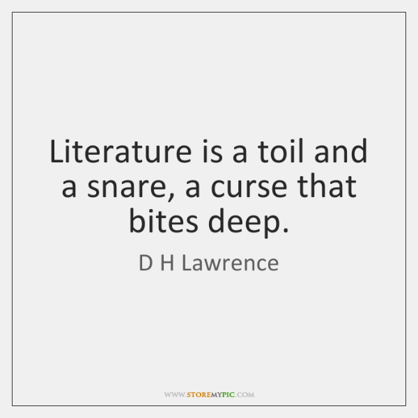 Literature is a toil and a snare, a curse that bites deep.