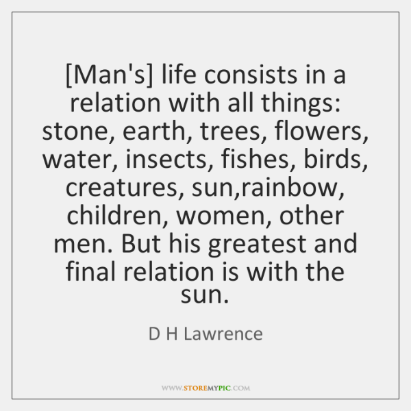[Man's] life consists in a relation with all things: stone, earth, trees, ...