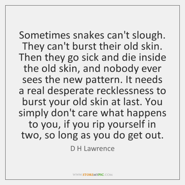 Sometimes snakes can't slough. They can't burst their old skin. Then they ...