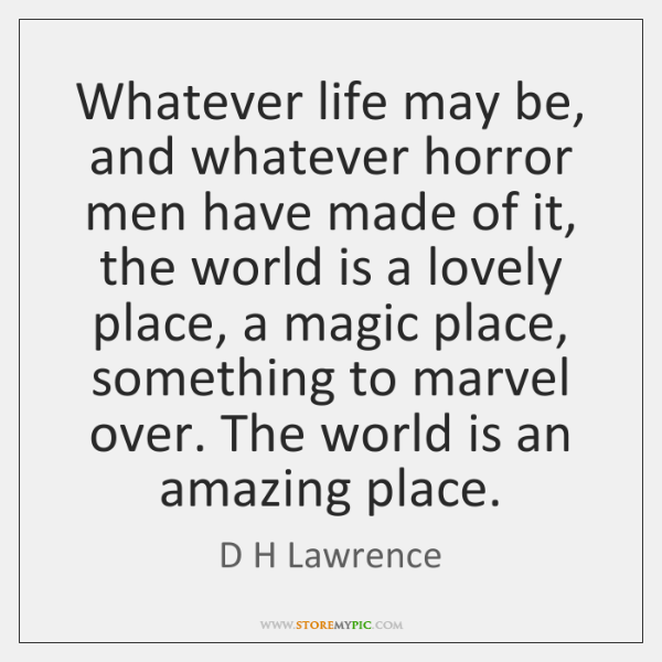 Whatever life may be, and whatever horror men have made of it, ...
