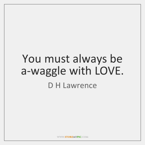 You must always be a-waggle with LOVE.