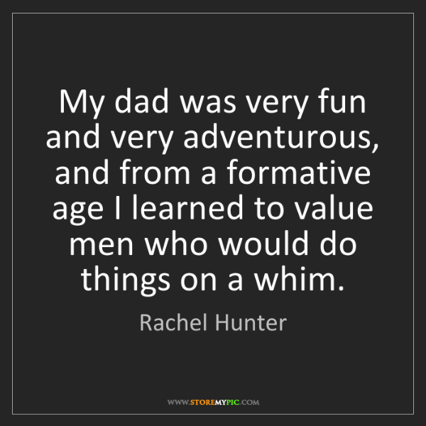 Rachel Hunter: My dad was very fun and very adventurous, and from a...
