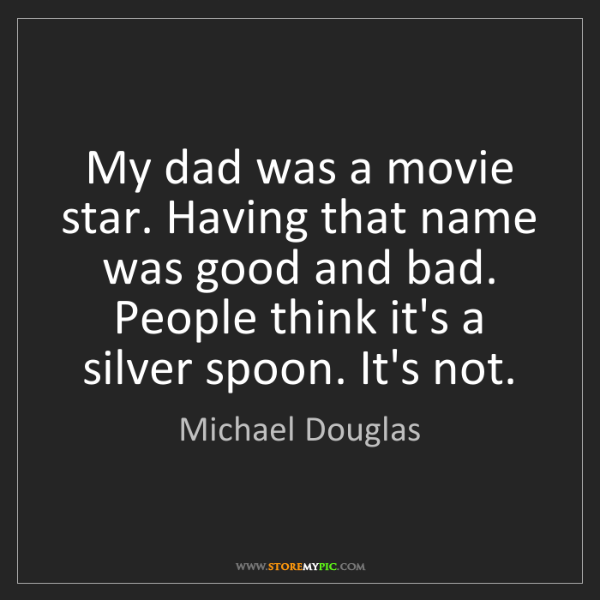 Michael Douglas: My dad was a movie star. Having that name was good and...