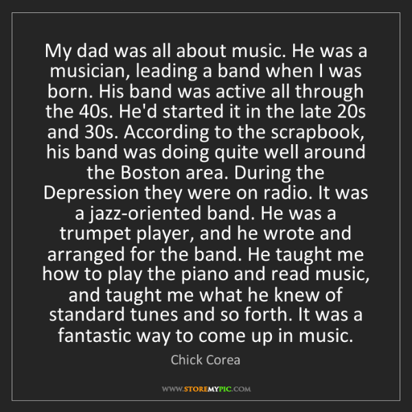 Chick Corea: My dad was all about music. He was a musician, leading...