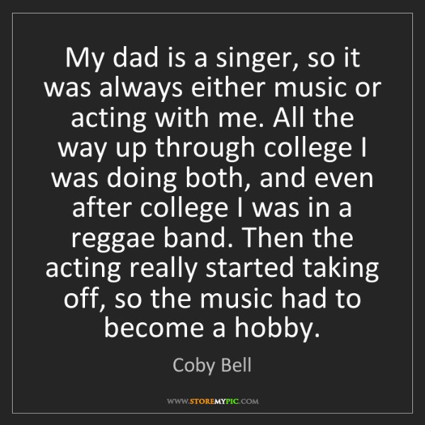 Coby Bell: My dad is a singer, so it was always either music or...