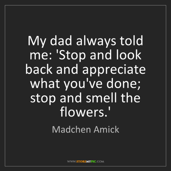 Madchen Amick: My dad always told me: 'Stop and look back and appreciate...
