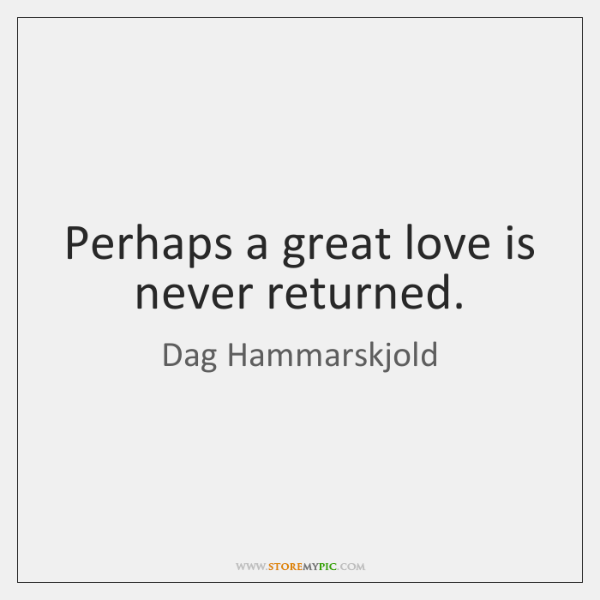 Perhaps a great love is never returned.