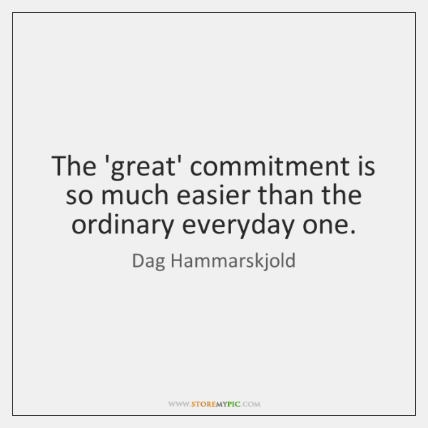 The 'great' commitment is so much easier than the ordinary everyday one.