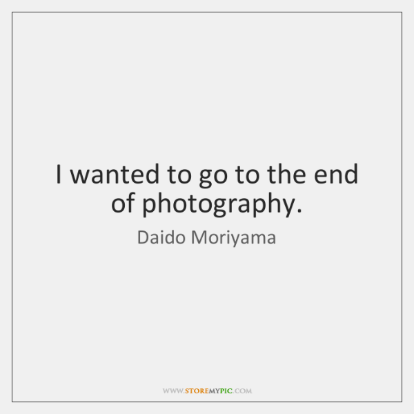 I wanted to go to the end of photography.