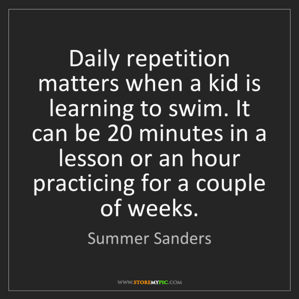 Summer Sanders: Daily repetition matters when a kid is learning to swim....