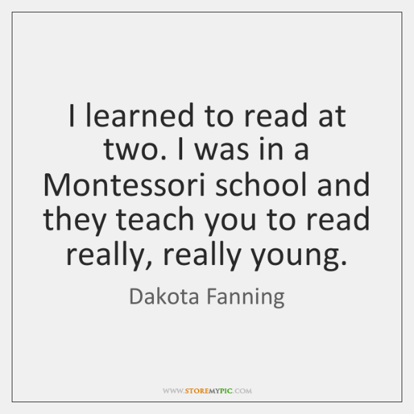 I learned to read at two. I was in a Montessori school ...