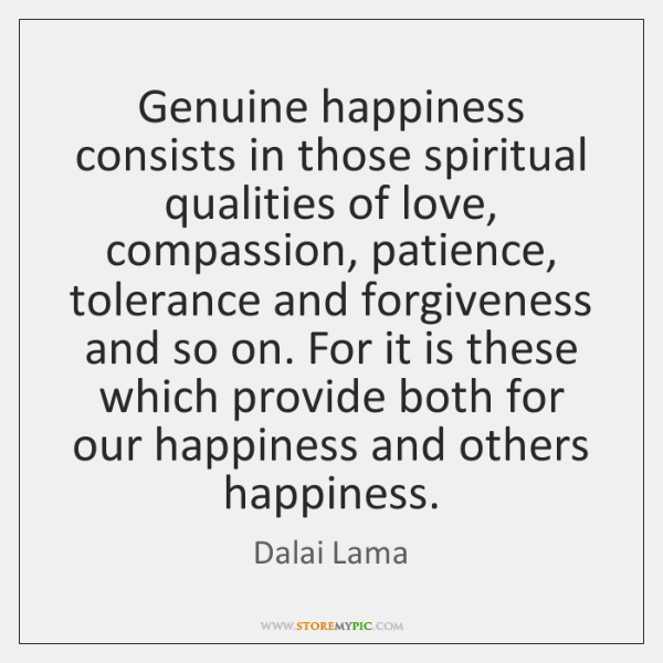 Genuine happiness consists in those spiritual qualities of love, compassion, patience, tolerance ...