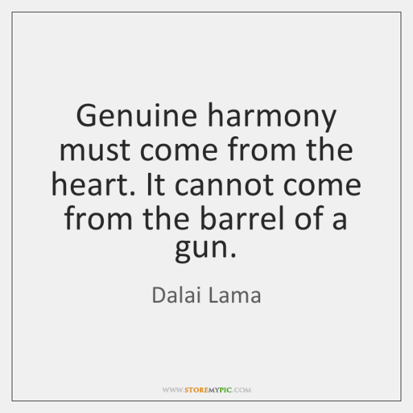Genuine harmony must come from the heart. It cannot come from the ...
