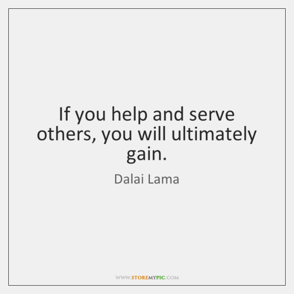 If you help and serve others, you will ultimately gain.
