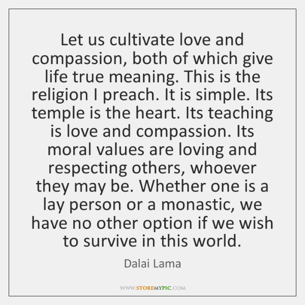 Let us cultivate love and compassion, both of which give life true ...
