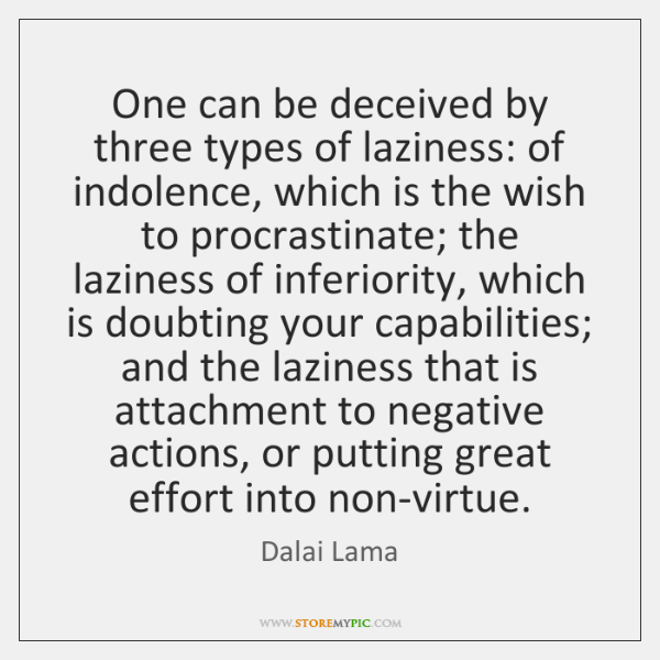 One can be deceived by three types of laziness: of indolence, which ...