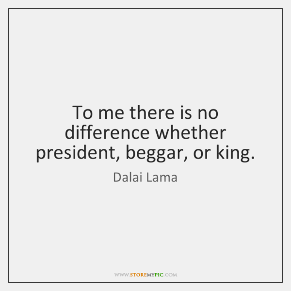 To me there is no difference whether president, beggar, or king.