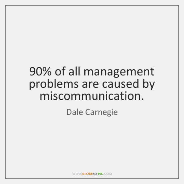 90% of all management problems are caused by miscommunication.