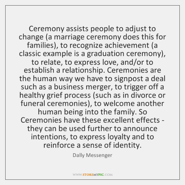 Ceremony assists people to adjust to change (a marriage ceremony does this ...