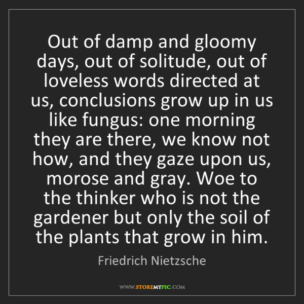 Friedrich Nietzsche: Out of damp and gloomy days, out of solitude, out of...
